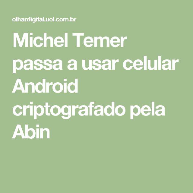 Michel Temer passa a usar celular Android criptografado pela Abin