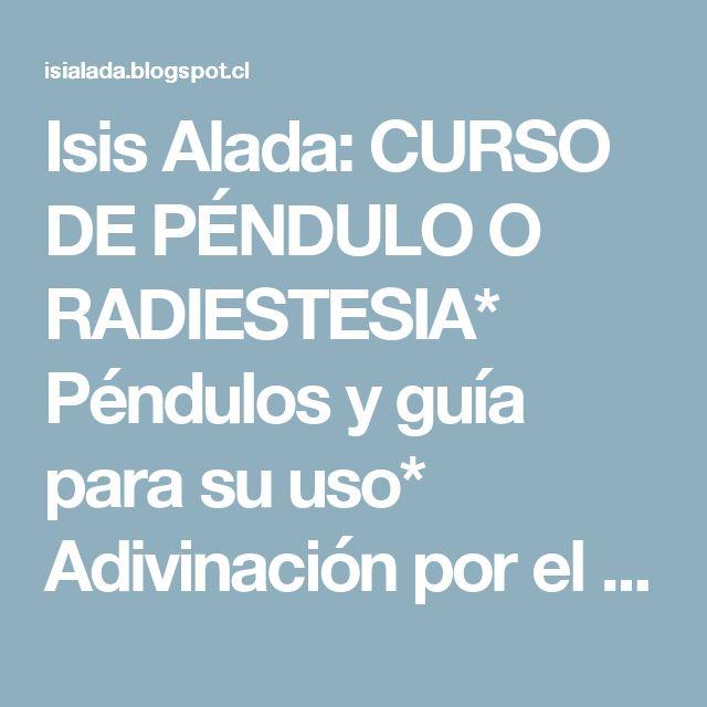 Isis Alada: CURSO DE PÉNDULO O RADIESTESIA* Péndulos y guía para su uso* Adivinación por el método del péndulo