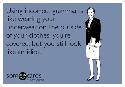 "No matter how ""important"" you are or what position you hold, Bad grammar is very unattractive. It will make you look like a fool."