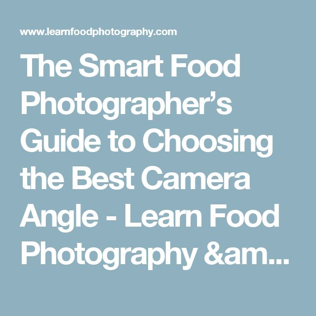 The Smart Food Photographer's Guide to Choosing the Best Camera Angle - Learn Food Photography & Food Styling