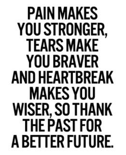 pain makes you stronger, tears make you braver and heartbreak makes you wiser. so thank the past for a better future.