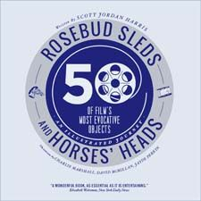 Rosebud Sleds and Horses' Heads: 50 of Film's Most Evocative Objects - An Illustrated Journey by Scott Jordan Harris