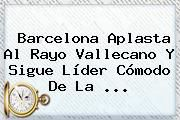 http://tecnoautos.com/wp-content/uploads/imagenes/tendencias/thumbs/barcelona-aplasta-al-rayo-vallecano-y-sigue-lider-comodo-de-la.jpg Liga BBVA. Barcelona aplasta al Rayo Vallecano y sigue líder cómodo de la ..., Enlaces, Imágenes, Videos y Tweets - http://tecnoautos.com/actualidad/liga-bbva-barcelona-aplasta-al-rayo-vallecano-y-sigue-lider-comodo-de-la/