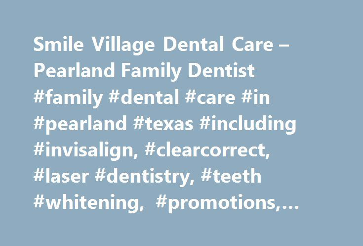 Smile Village Dental Care – Pearland Family Dentist #family #dental #care #in #pearland #texas #including #invisalign, #clearcorrect, #laser #dentistry, #teeth #whitening, #promotions, #specials, #services   http://getfreecharcoaltoothpaste.tumblr.com