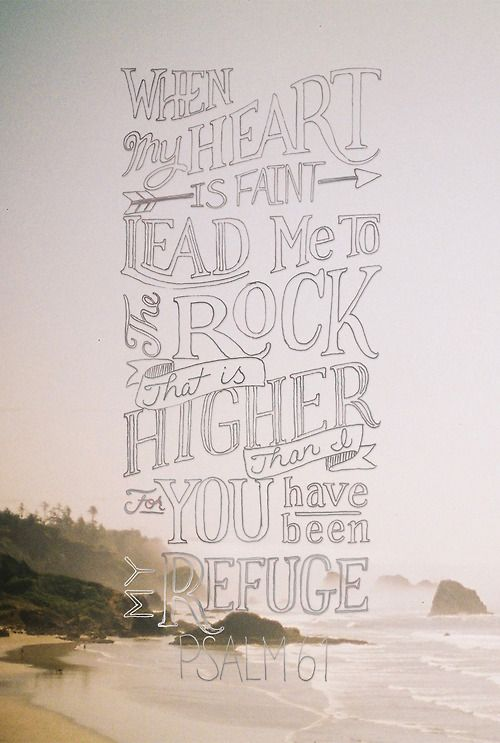 """""""When my heart is faint, lead me to the Rock that is higher than I.."""""""