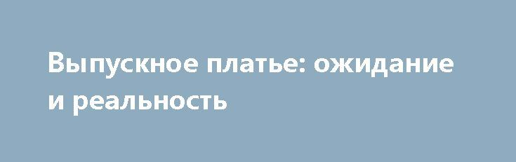 Выпускное платье: ожидание и реальность http://shopdress.ru/vypusknoe-plate-ozhidanie-i-realnost/