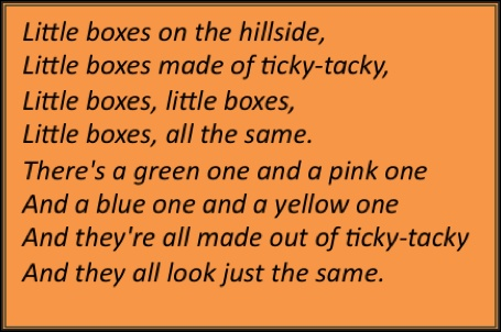 There's a green one and pink one and a blue one and a yellow one and they're all made out of ticky-tacky and they all look just the same.