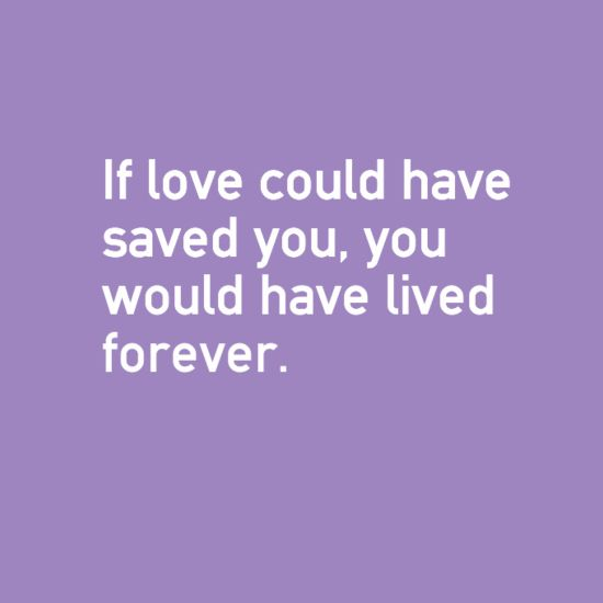 If love could have saved yu,you would have lived forever.