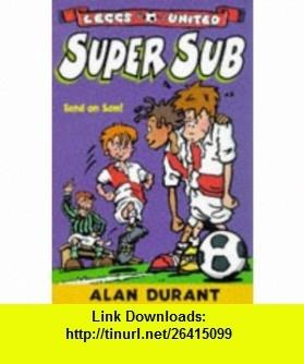 Super Sub (Leggs United) (9780330374507) Alan Durant , ISBN-10: 0330374508  , ISBN-13: 978-0330374507 ,  , tutorials , pdf , ebook , torrent , downloads , rapidshare , filesonic , hotfile , megaupload , fileserve