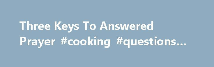 Three Keys To Answered Prayer #cooking #questions #answered http://answer.remmont.com/three-keys-to-answered-prayer-cooking-questions-answered/  #i need a prayer answered # Three Keys To Answered Prayer And I say to you ask, and it shall be given to you; seek, and you shall find; knock, and it shall be opened to you (Luke 11:9). Prayer is an essential part of our relationship with God. Yet, too often we neglect this […]
