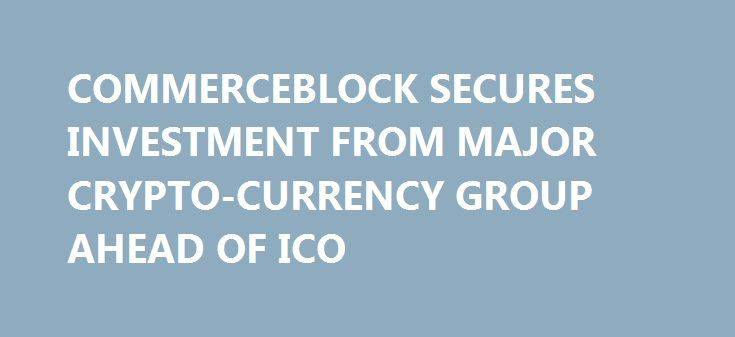 "COMMERCEBLOCK SECURES INVESTMENT FROM MAJOR CRYPTO-CURRENCY GROUP AHEAD OF ICO https://betiforexcom.livejournal.com/29067290.html  LONDON, 28th NOVEMBER 2017 - CB Limited (""CommerceBlock""), which is led by alumni of JPMorgan and Merrill Lynch, is delighted tomorrow to announce both the public launch of its ICO and the making of a significant equity investment in CommerceBlock by G...The post COMMERCEBLOCK SECURES INVESTMENT FROM MAJOR CRYPTO-CURRENCY GROUP AHEAD OF ICO appeared first on…"
