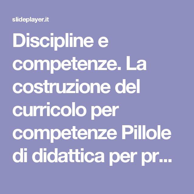 Discipline e competenze. La costruzione del curricolo per competenze Pillole di didattica per progettare compiti significativi, unità di apprendimento. -  ppt scaricare