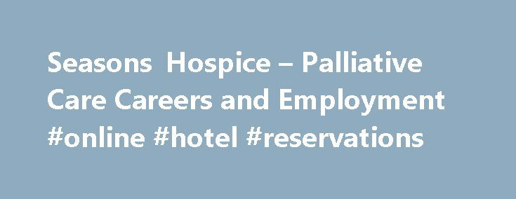Seasons Hospice – Palliative Care Careers and Employment #online #hotel #reservations http://hotels.remmont.com/seasons-hospice-palliative-care-careers-and-employment-online-hotel-reservations/  #season hospice # About Seasons Hospice Palliative Care Seasons Hospice is a community-based organization with an ongoing mission to find creative solutions that add quality to end-of-life care. The caregivers at Seasons Hospice hold steadfast to the patient/family focus of hospice care. We recognize…