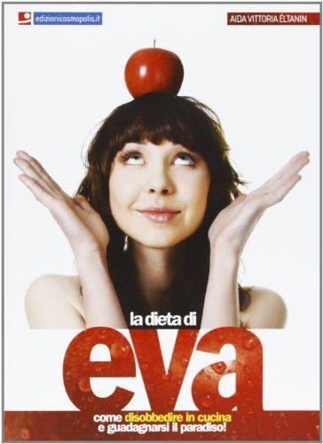 Amazon.it: La dieta di Eva. Come disobbedire in cucina e guadagnarsi il paradiso! - Aida V. Éltanin - Libri