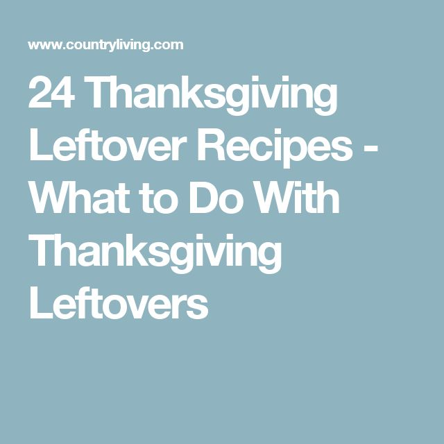 24 Thanksgiving Leftover Recipes - What to Do With Thanksgiving Leftovers