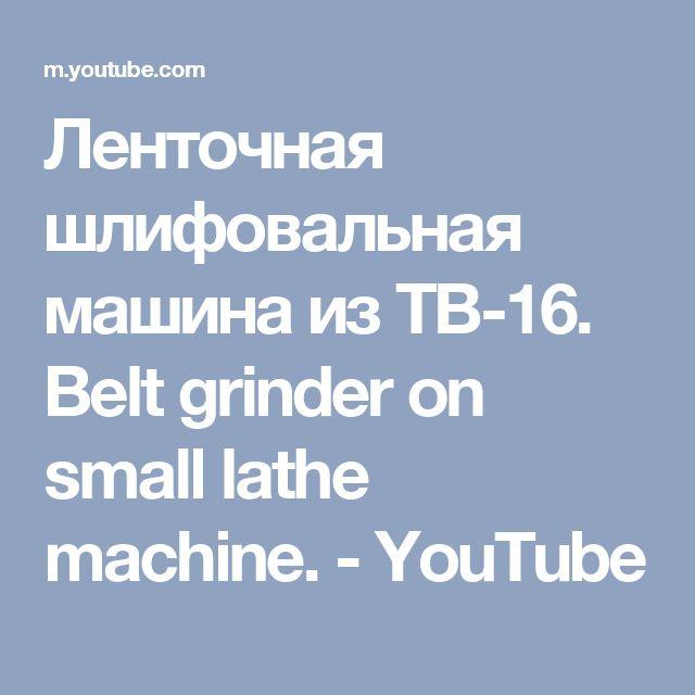 Ленточная шлифовальная машина из ТВ-16. Belt grinder on small lathe machine. - YouTube