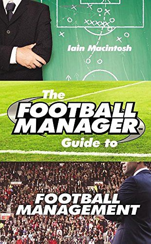 The Football Manager's Guide to Football Management: Amazon.co.uk: Iain Macintosh: 9781780893532: Books