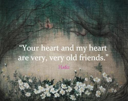 """Your heart and my heart are very, very old friends."" - Hafiz"