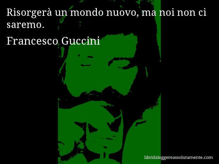 Aforisma di Francesco Guccini : Risorgerà un mondo nuovo, ma noi non ci saremo.