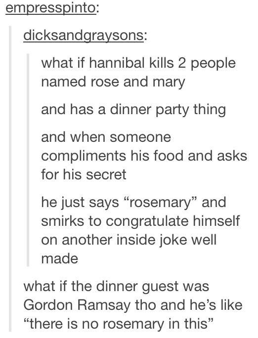 I'd like to see Hannibal and Ramsay go at it<<Gordon Ramsay is a rude man--the results of him criticizing Hannibal's cooking would be HILARIOUS. Someone make this happen.