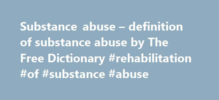 Substance abuse – definition of substance abuse by The Free Dictionary #rehabilitation #of #substance #abuse http://colorado.remmont.com/substance-abuse-definition-of-substance-abuse-by-the-free-dictionary-rehabilitation-of-substance-abuse/  # substance abuse Types of support offered include inhouse groups such as substance abuse education, relapse prevention, work and recovery, or Adult Children of Alcoholics groups. A report of the research indicates that in grade school, the adverse…