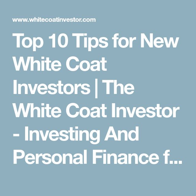 Top 10 Tips for New White Coat Investors | The White Coat Investor - Investing And Personal Finance for Doctors