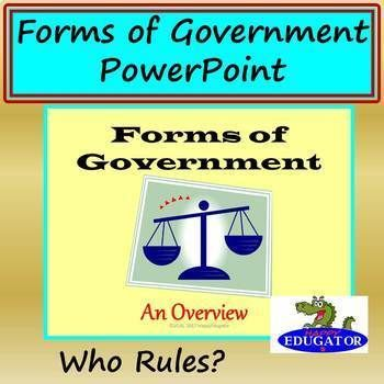 Forms of Government PowerPoint. Fundamental forms of government to introduce students to basic concepts for understanding governments...Terms: anarchy, tyranny, autocracy, monarchy, dictatorship, patriarchy, theocracy, oligarchy, aristocracy, plutocracy, democracy, direct democracy and representative democracy with Presidential and Parliamentary systems, federalism, centralism, and fascism.
