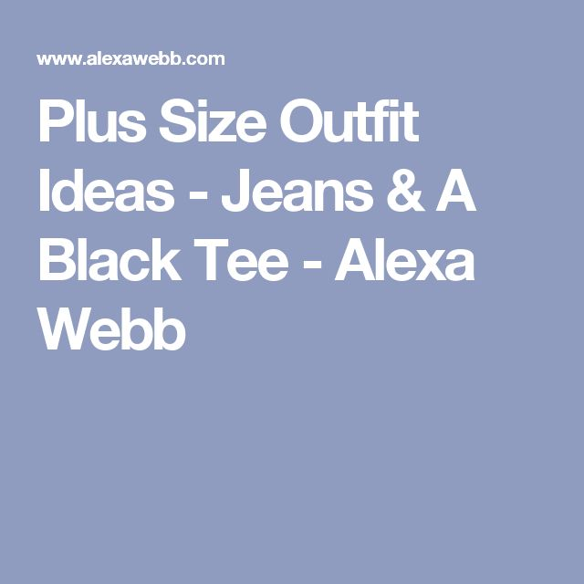 Plus Size Outfit Ideas - Jeans & A Black Tee - Alexa Webb