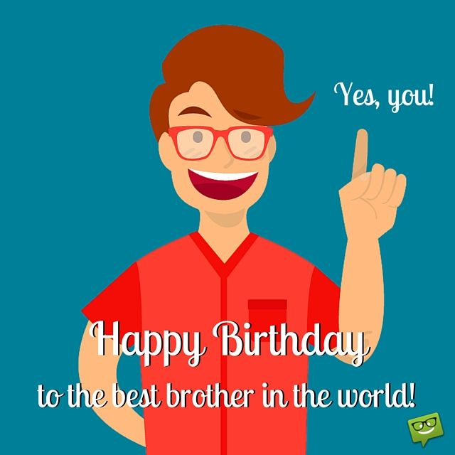 Happy Birthday, to the best brother in the world. Yes, you!