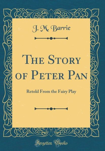 The Story of Peter Pan: Retold From the Fairy Play (Classic Reprint)