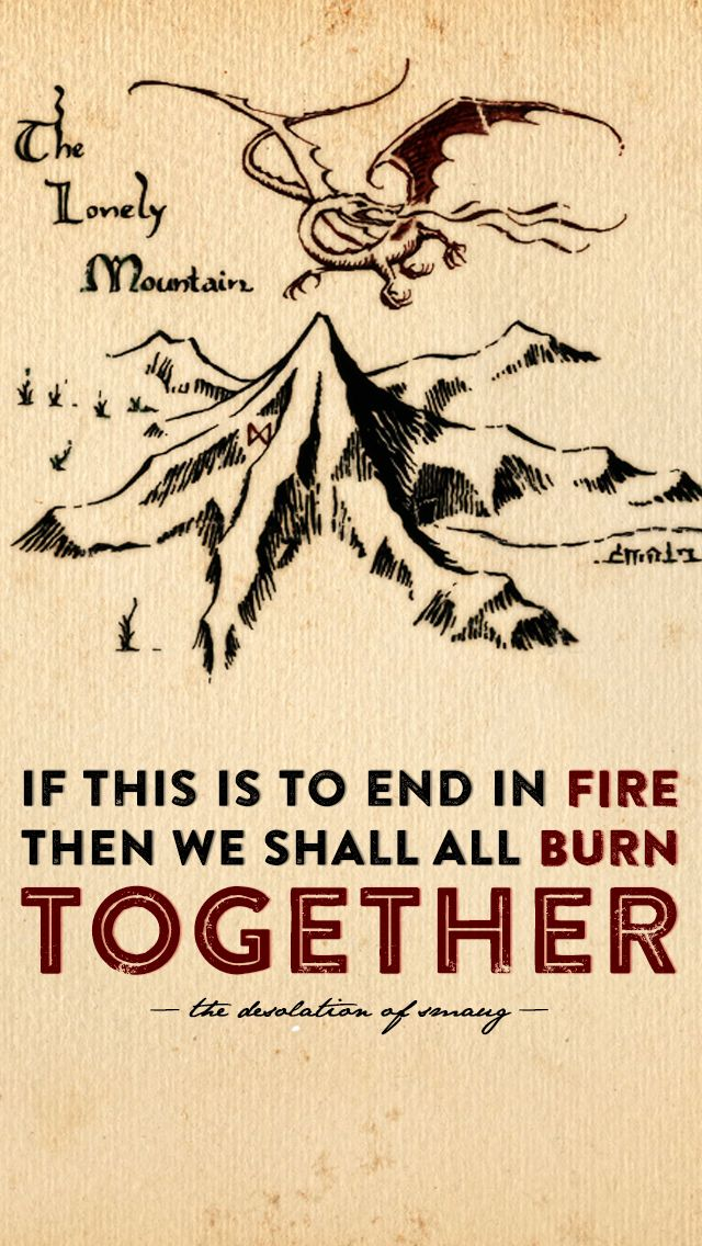 """""""If this is to end in fire then we shall all burn together."""" - The Hobbit, The Desolation of Smaug 