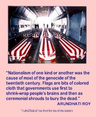 """""""Nationalism of one kind or another was the cause of most of the genocide of the twentieth century. Flags are bits of colored cloth that governments use first to shrink-wrap people's brains and then as ceremonial shrouds to bury the dead."""" ~ Arundhati Roy [click on this image to find a clip and analysis of the often taken-for-granted nationalism that is alive and well in the United States]"""