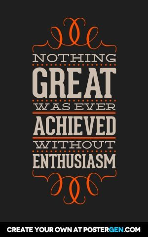 """Nothing great was ever achieved without enthusiasm."" Ralph Waldo Emerson"