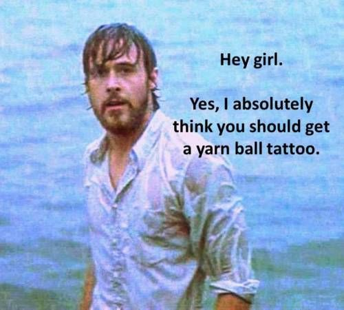 ryan gosling funny hey girl  - Hehehe I've totally thought yarn ball tattoos are super cute