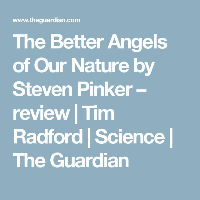 The Better Angels of Our Nature by Steven Pinker – review | Tim Radford | Science | The Guardian