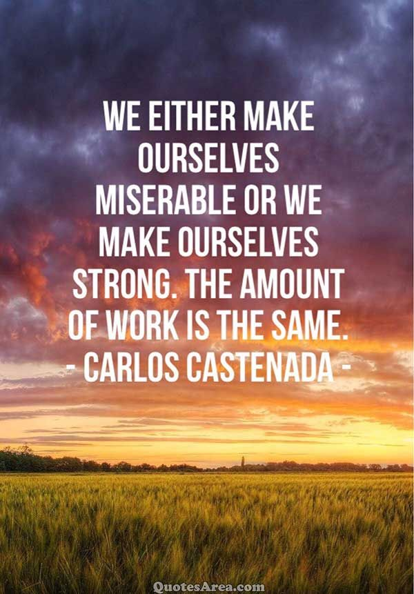 We either make ourselves miserable or we make ourselves strong. The amunt of work is the same. ~Carlos Castenada #Work #Quotes