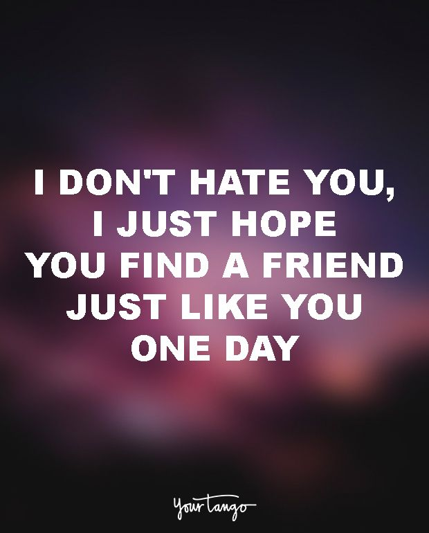 "15 Quotes To Dedicate To Your Soul-Sucking Ex-BFF (Girl Bye!) ""I don't hate you, I just hope you find a friend just like you one day."""