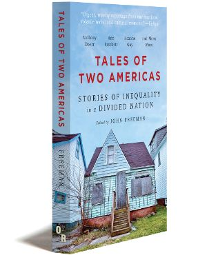 The social compact of the United States is shattered. From Appalachia to the Rust Belt to rural Texas, the gap between the wealthiest and the poorest, already a chasm, is widening. In Tales of Two Americas (OR Books, 2017), John Freeman brings together some of the country's most celebrated writers to look beyond numbers and wages to examine, variously, the situation of undocumented laborers; the brutalization of Native Americans; the precarity of veterans returning from Iraq; and the…