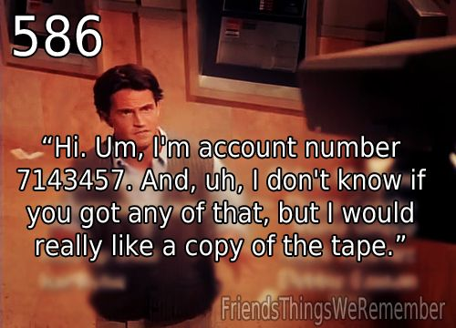 """""""Hi, Um, I'm account number 7143457, and uh, I don't know if you got any of that, but I would really like a copy of the tape."""""""