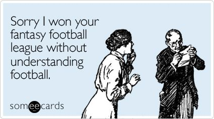 Sorry I won your fantasy football league without understanding football.