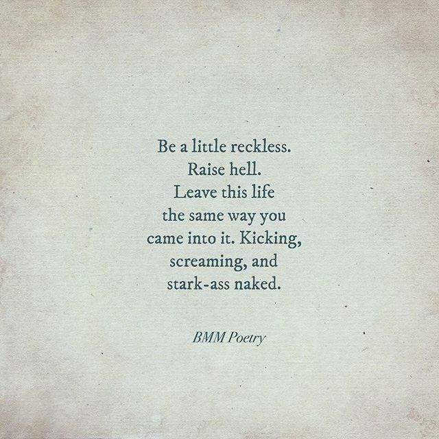 Be a little reckless. Raise hell.                                                                                                                                                                                 More