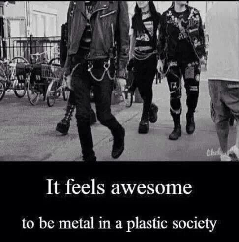 Metal in a plastic society (And don't you dare falsely say you're a metal head!!!)