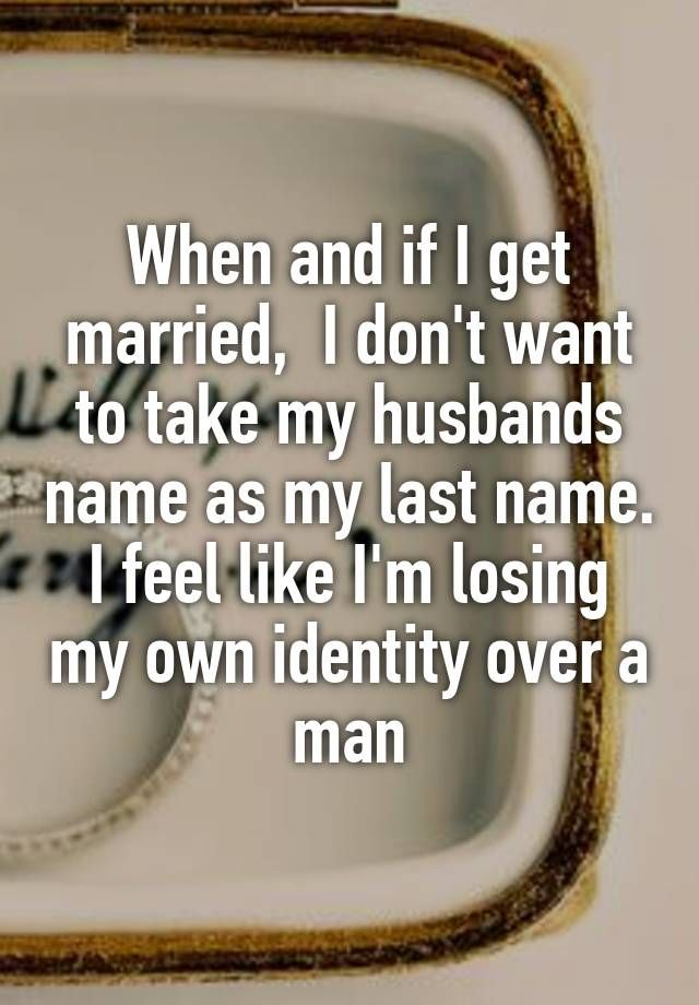 """""""When and if I get married,  I don't want to take my husbands name as my last name. I feel like I'm losing my own identity over a man"""""""