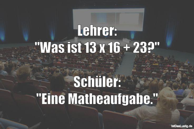 """Lehrer: """"Was ist 13 x 16 + 23?""""  Schüler: """"Eine Matheaufgabe."""" … gefunden auf…"""