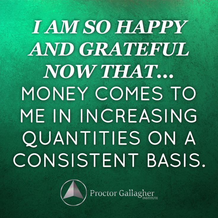 I am so happy and grateful now that…. money comes to me in increasing quantities on a consistent basis.