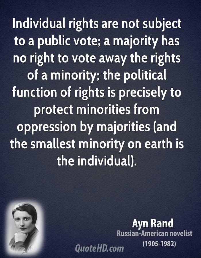 """Individual rights are not subject to a public vote. A majority has no right to vote away the rights of a minority."" Ayn Rand Quote shared from www.quotehd.com"
