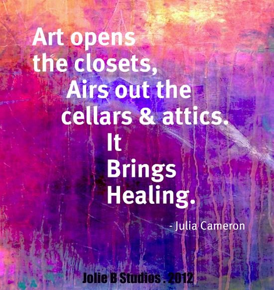 """Art opens the closets, airs out the cellars & attics. It brings healing."" ~Julia Cameron"