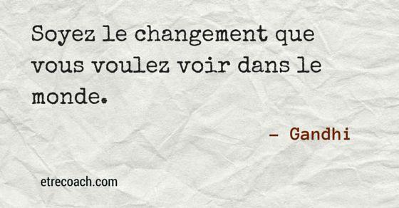 """""""Soyez le changement que vous voulez voir dans le monde."""" Gandhi"""