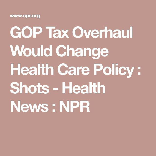 GOP Tax Overhaul Would Change Health Care Policy : Shots - Health News : NPR