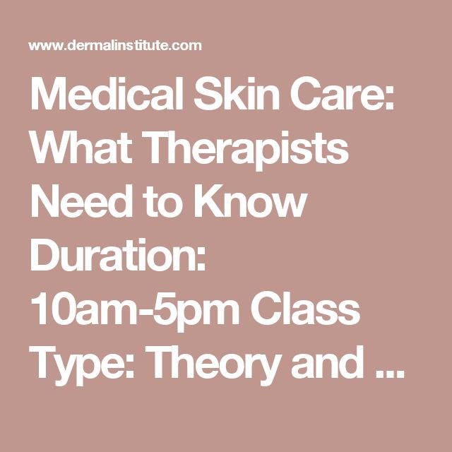Medical Skin Care: What Therapists Need to Know  Duration: 10am-5pm  Class Type: Theory and demo  Fee: $150